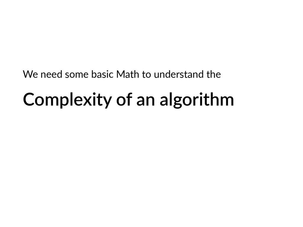 Complexity of an algorithm We need some basic M...