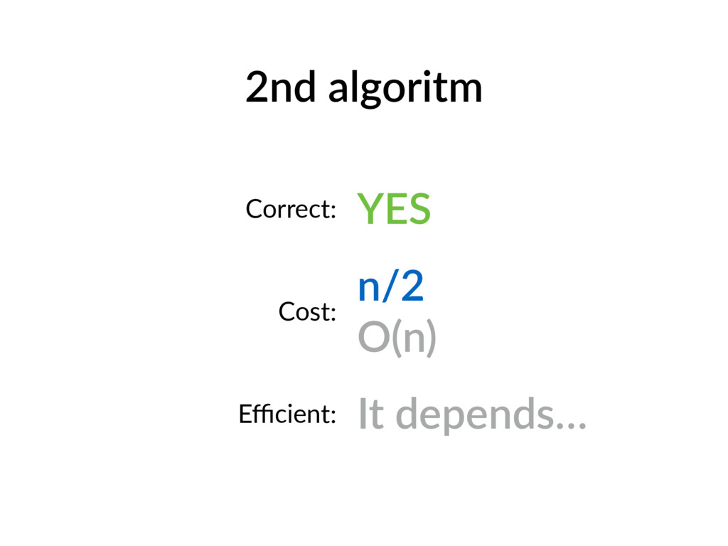 2nd algoritm Correct: YES Cost: n/2 O(n) Efficien...
