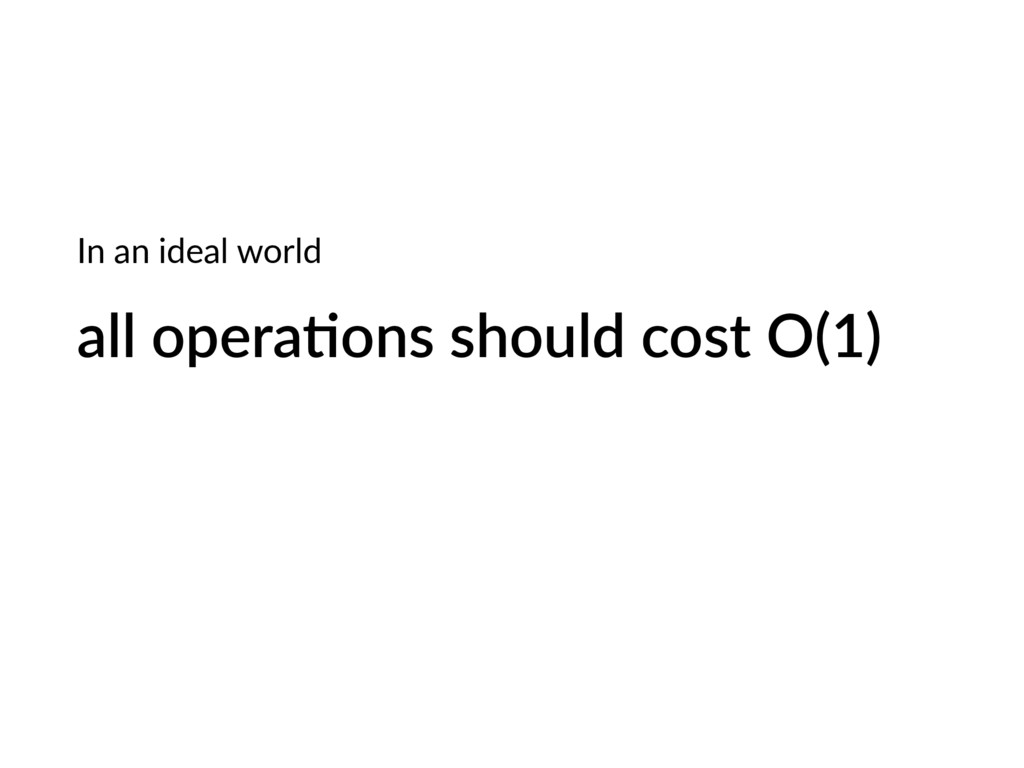 all opera;ons should cost O(1) In an ideal world