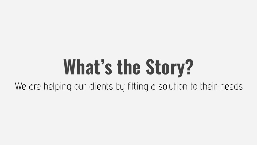 What's the Story? We are helping our clients by...