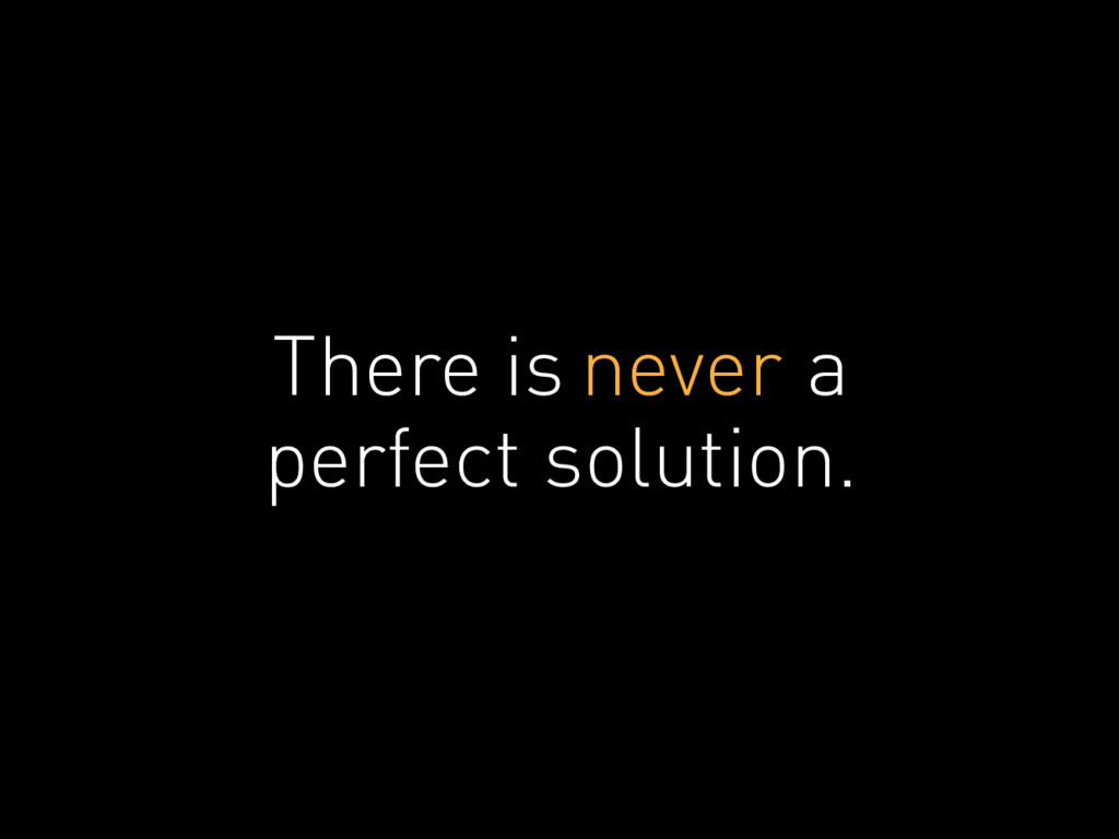 There is never a perfect solution.