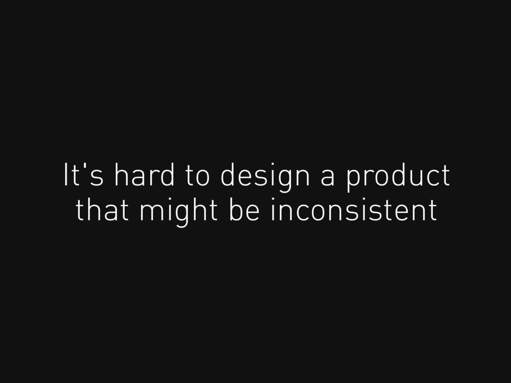 It's hard to design a product that might be inc...