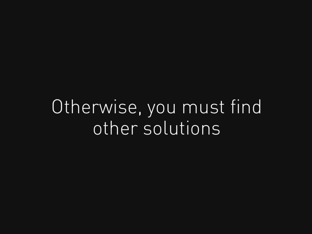 Otherwise, you must find other solutions