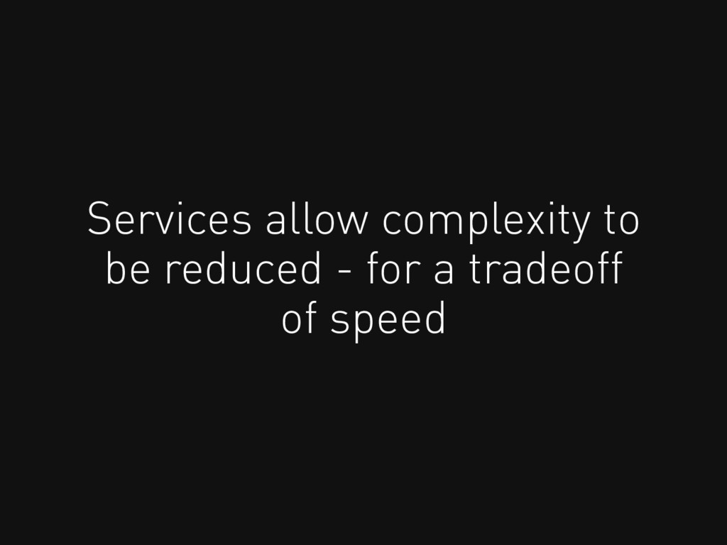 Services allow complexity to be reduced - for a...