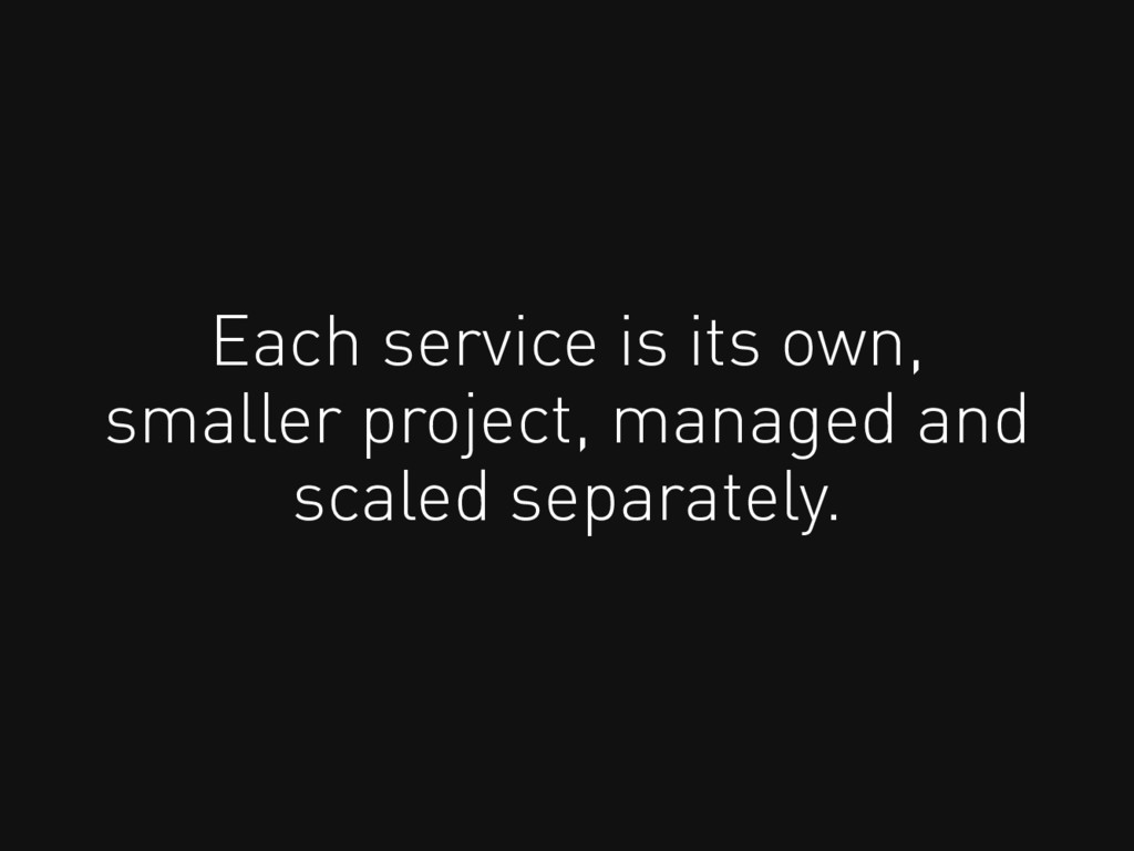 Each service is its own, smaller project, manag...