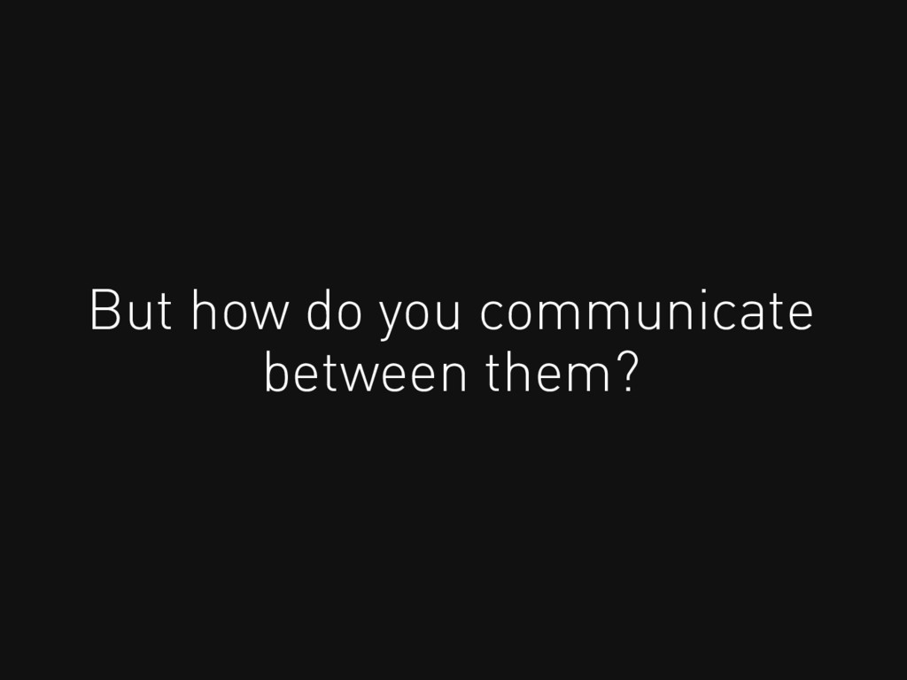 But how do you communicate between them?