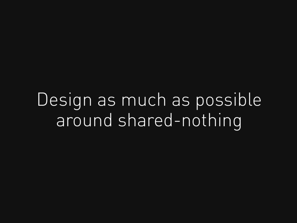 Design as much as possible around shared-nothing