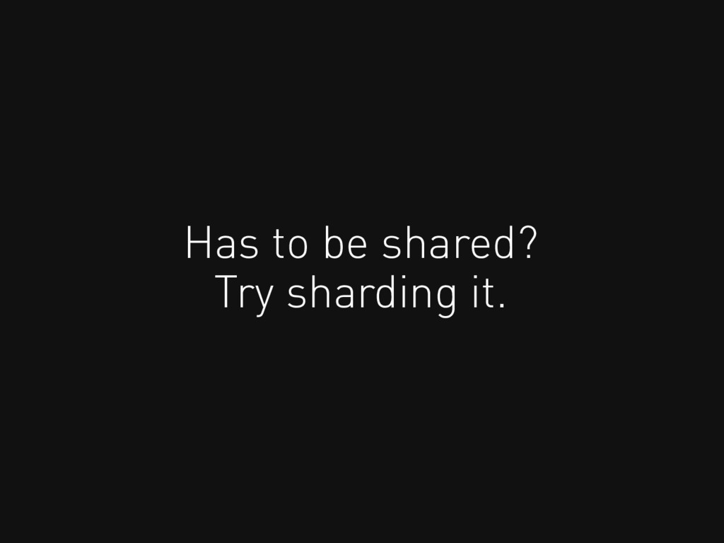 Has to be shared? Try sharding it.