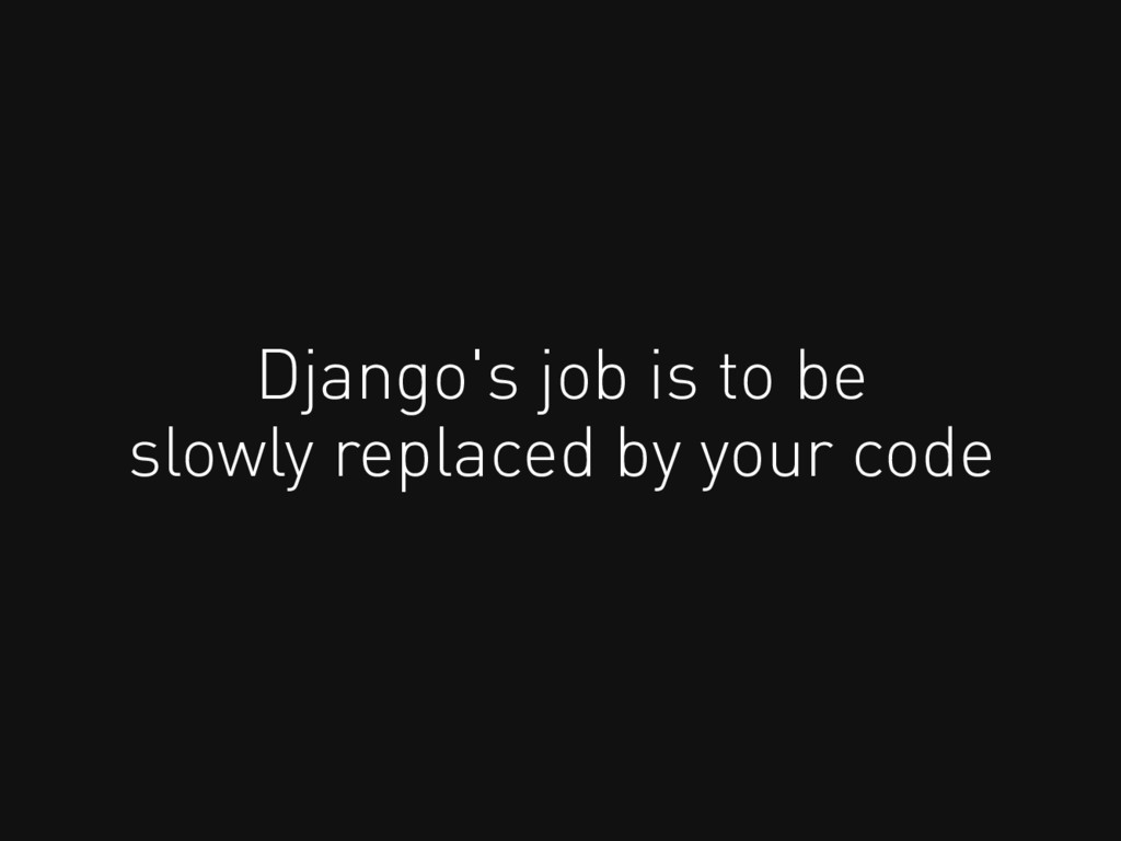 Django's job is to be slowly replaced by your c...