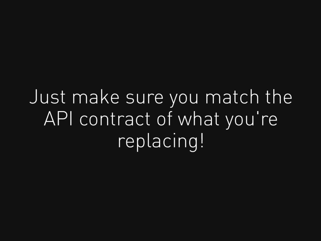 Just make sure you match the API contract of wh...