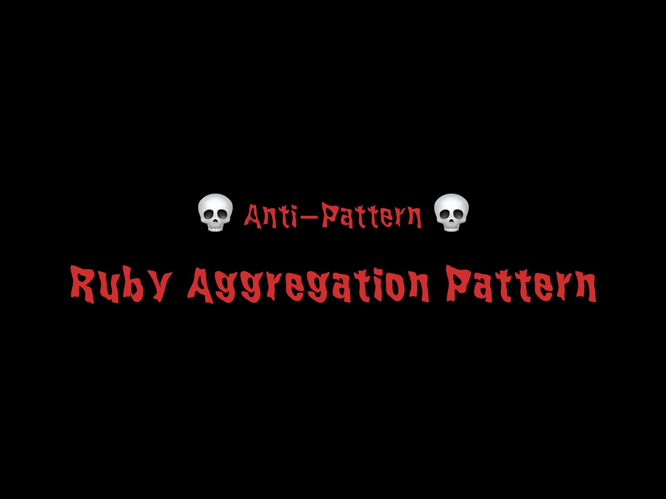 Ruby Aggregation Pattern 32  Anti-Pattern