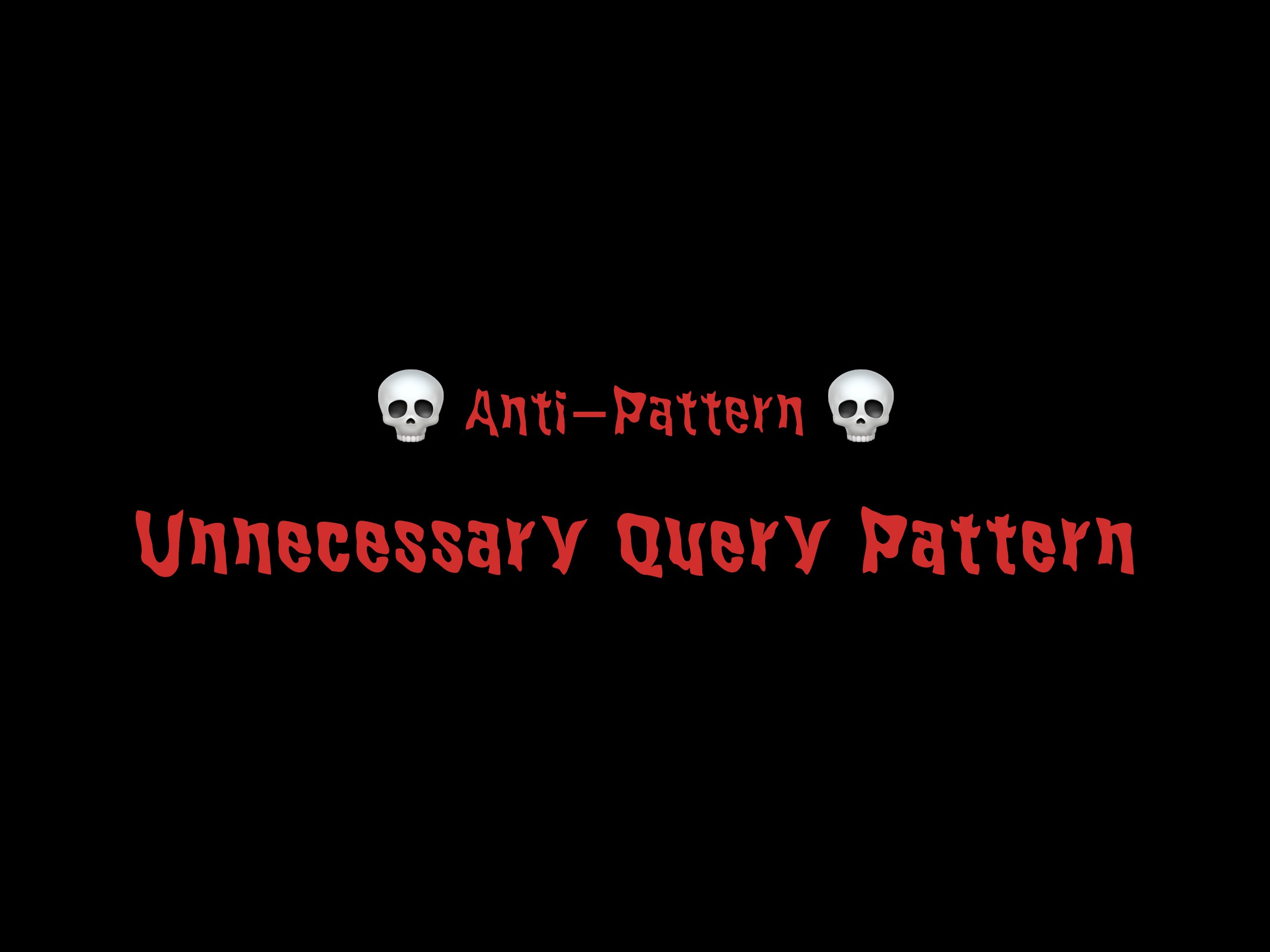 Unnecessary Query Pattern 49  Anti-Pattern