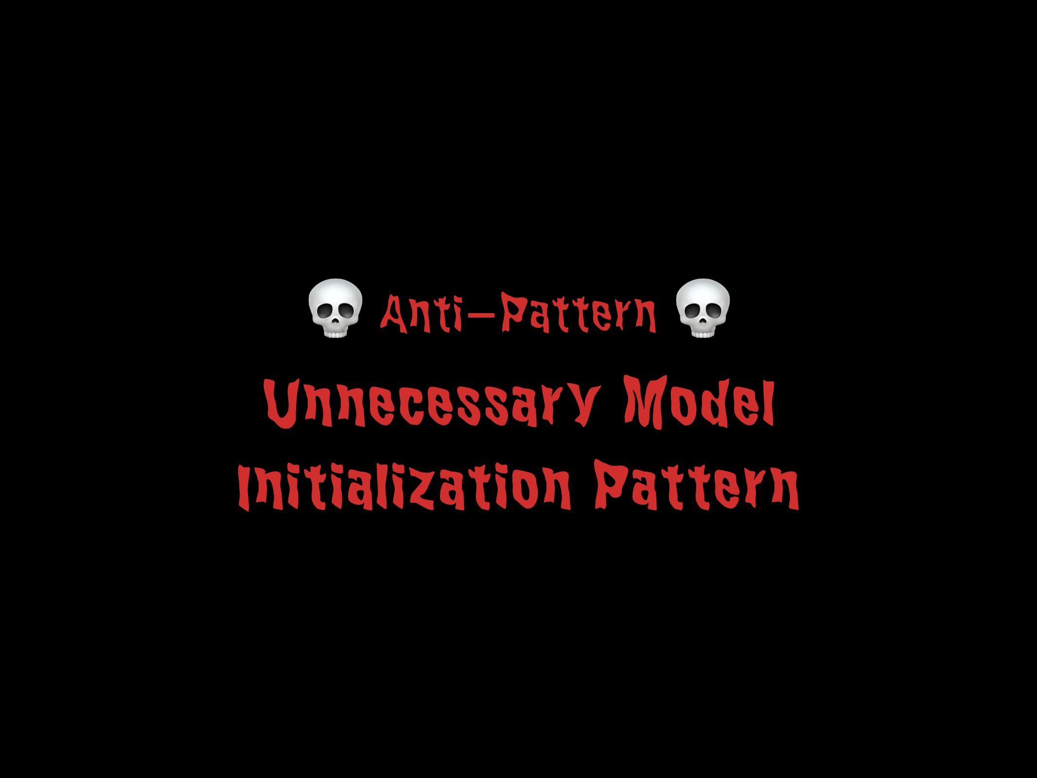 Unnecessary Model Initialization Pattern 55  An...