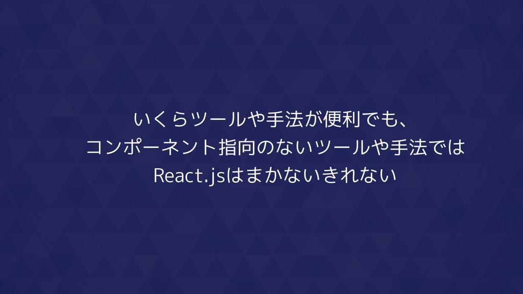 いくらツールや手法が便利でも、 コンポーネント指向のないツールや手法では React.jsはま...