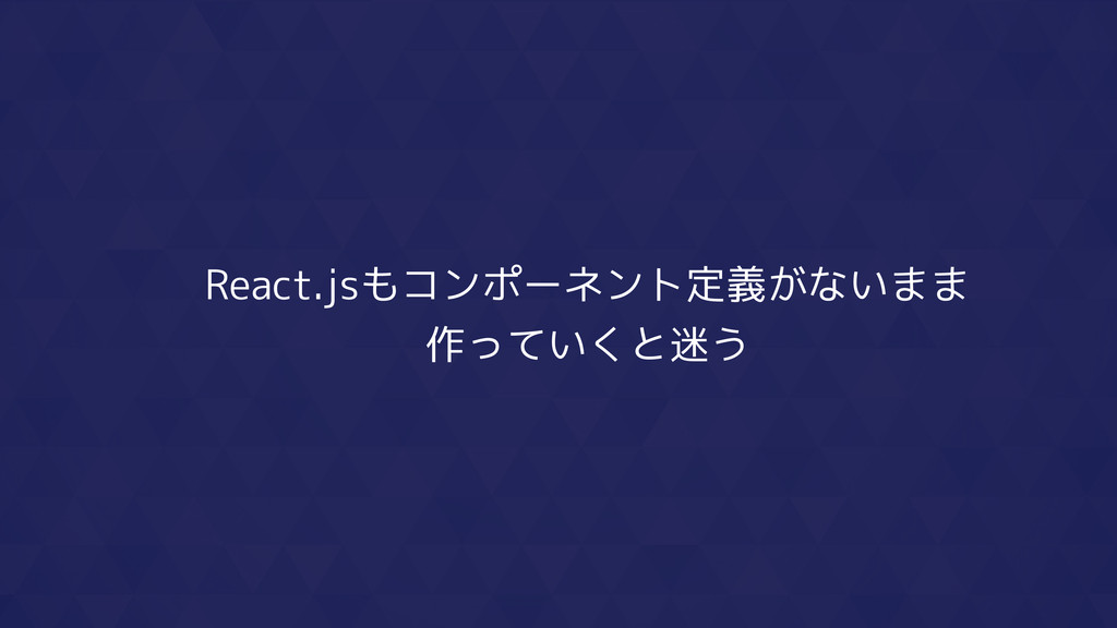 React.jsもコンポーネント定義がないまま 作っていくと迷う