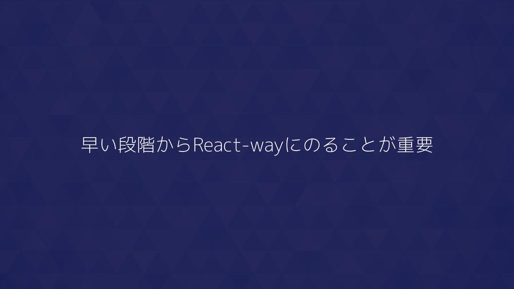 早い段階からReact-wayにのることが重要