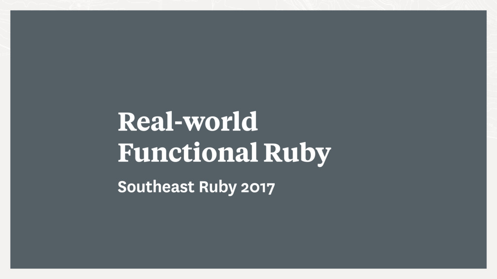 Real-world Functional Ruby Southeast Ruby 2017