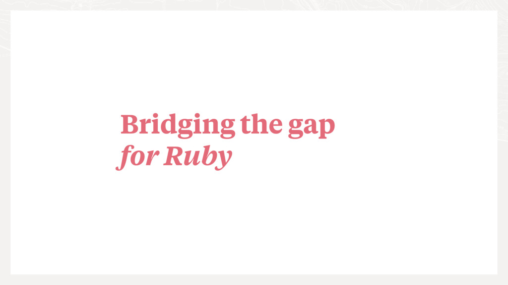 Bridging the gap for Ruby