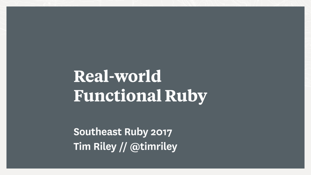 Real-world Functional Ruby Southeast Ruby 2017 ...
