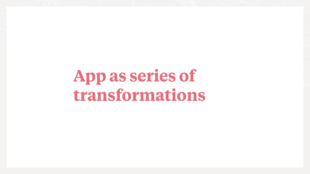 App as series of transformations