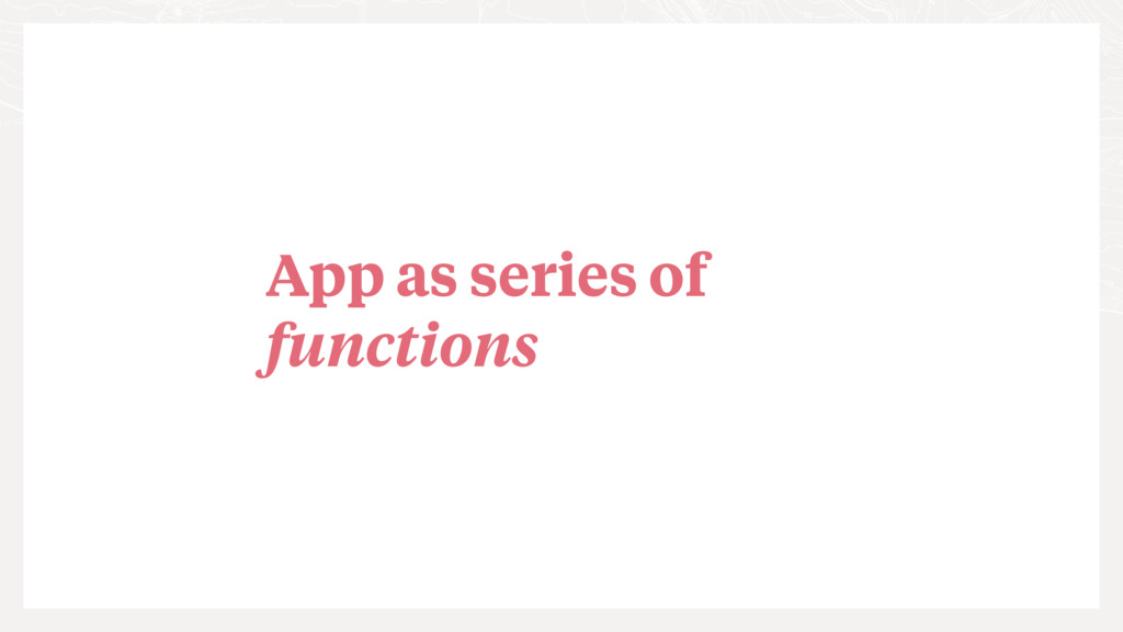 App as series of functions