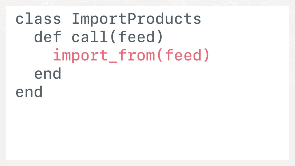 class ImportProducts def call(feed) import_from...