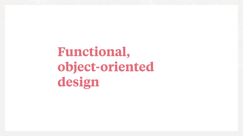 Functional, object-oriented design