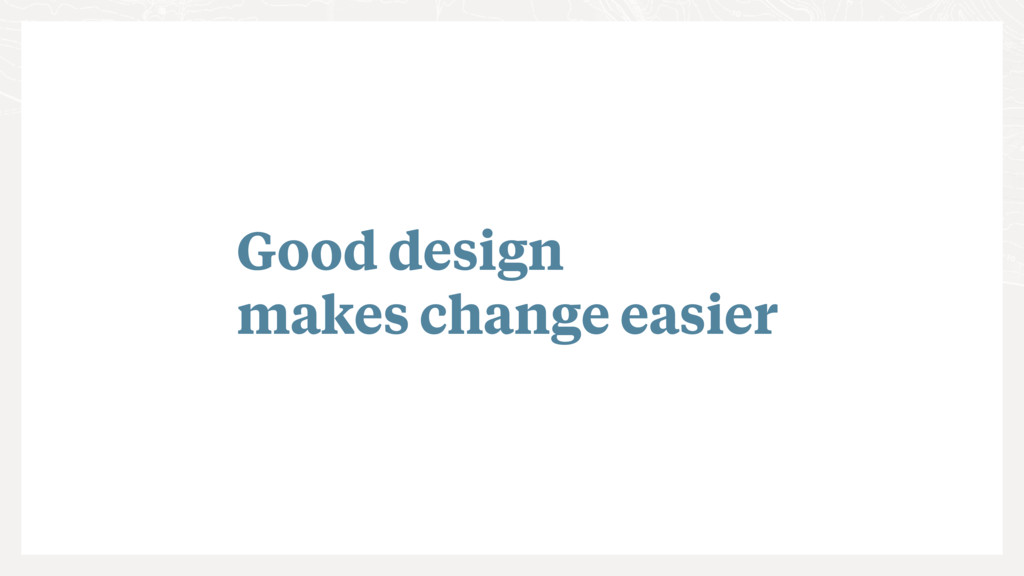 Good design makes change easier