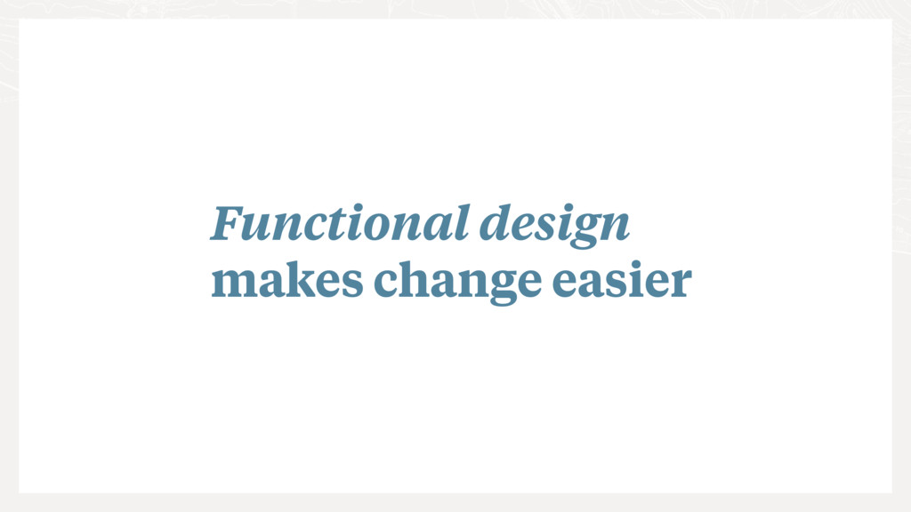 Functional design makes change easier