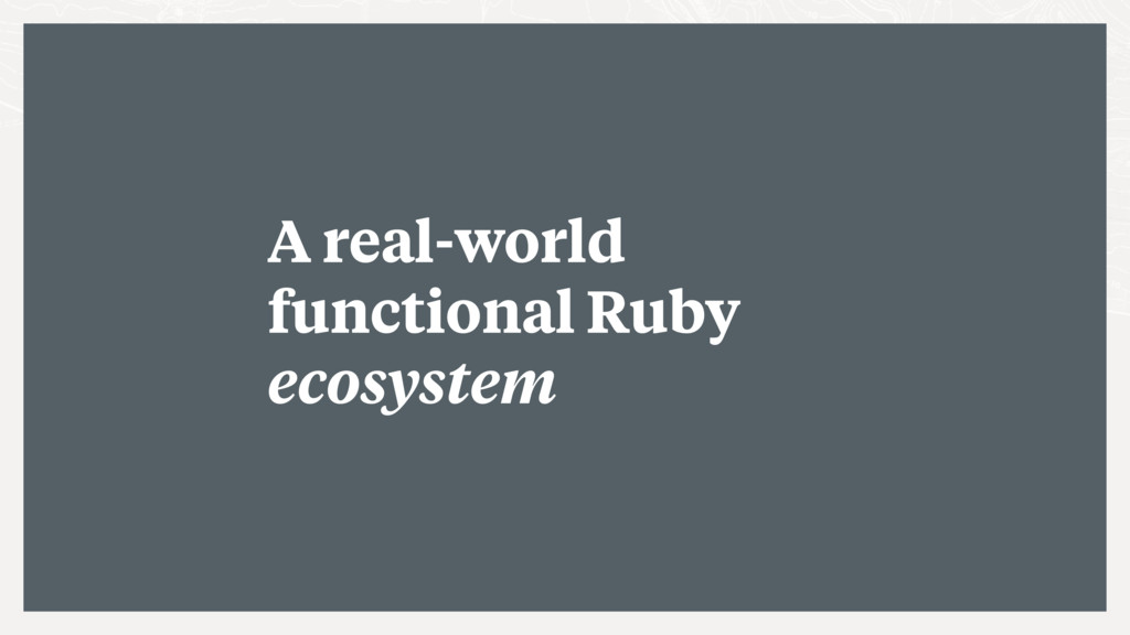 A real-world functional Ruby ecosystem