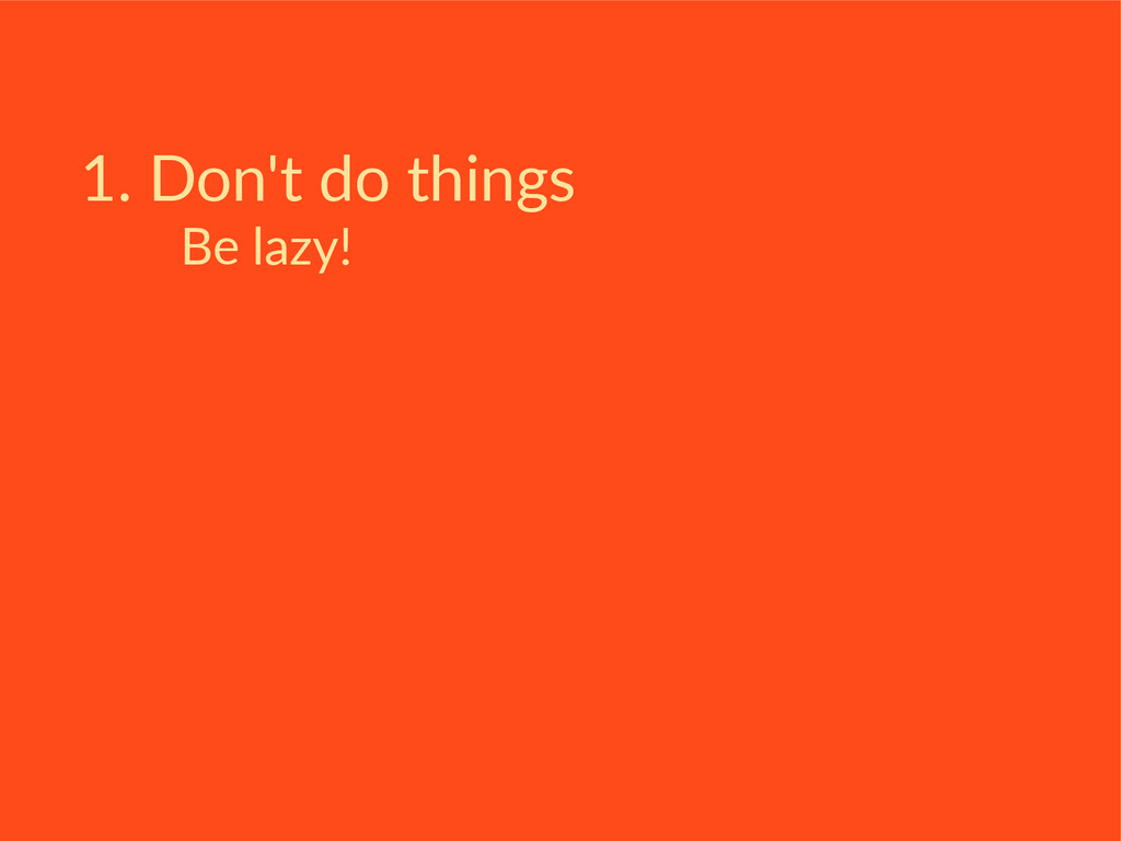 1. Don't do things Be lazy!