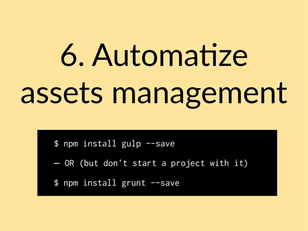 6. Automatize assets management $ npm install g...