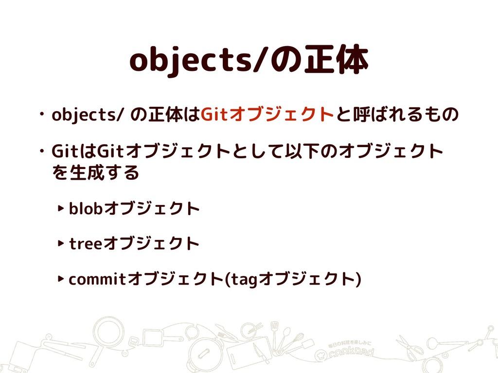 objects/の正体 • objects/ の正体はGitオブジェクトと呼ばれるもの • G...
