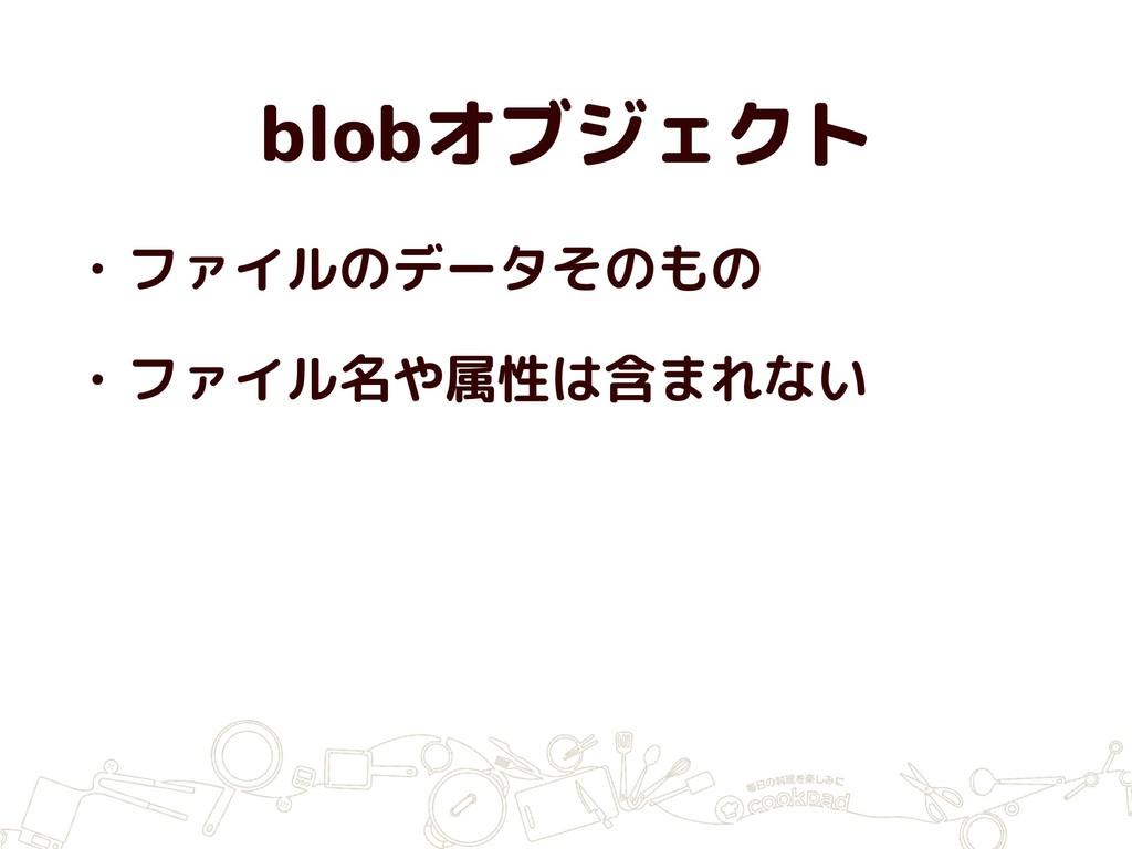 blobオブジェクト • ファイルのデータそのもの • ファイル名や属性は含まれない