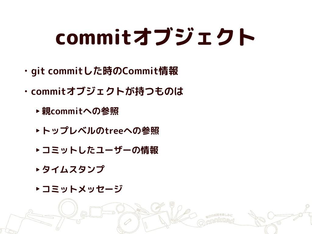 commitオブジェクト • git commitした時のCommit情報 • commitオ...