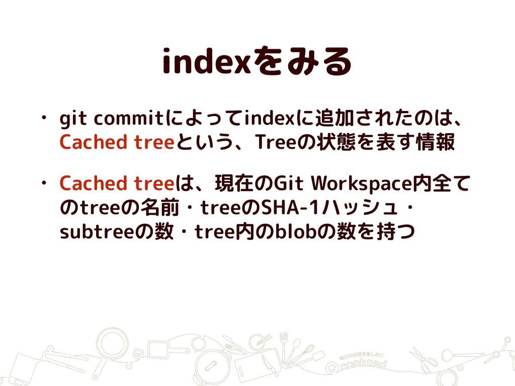 indexをみる • git commitによってindexに追加されたのは、 Cached ...
