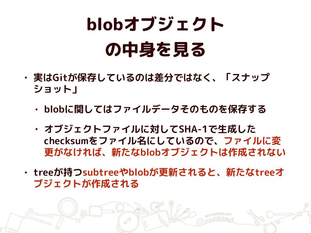 blobオブジェクト の中身を見る • 実はGitが保存しているのは差分ではなく、「スナップ...