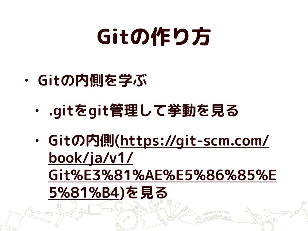 Gitの作り方 • Gitの内側を学ぶ • .gitをgit管理して挙動を見る • Gitの内...
