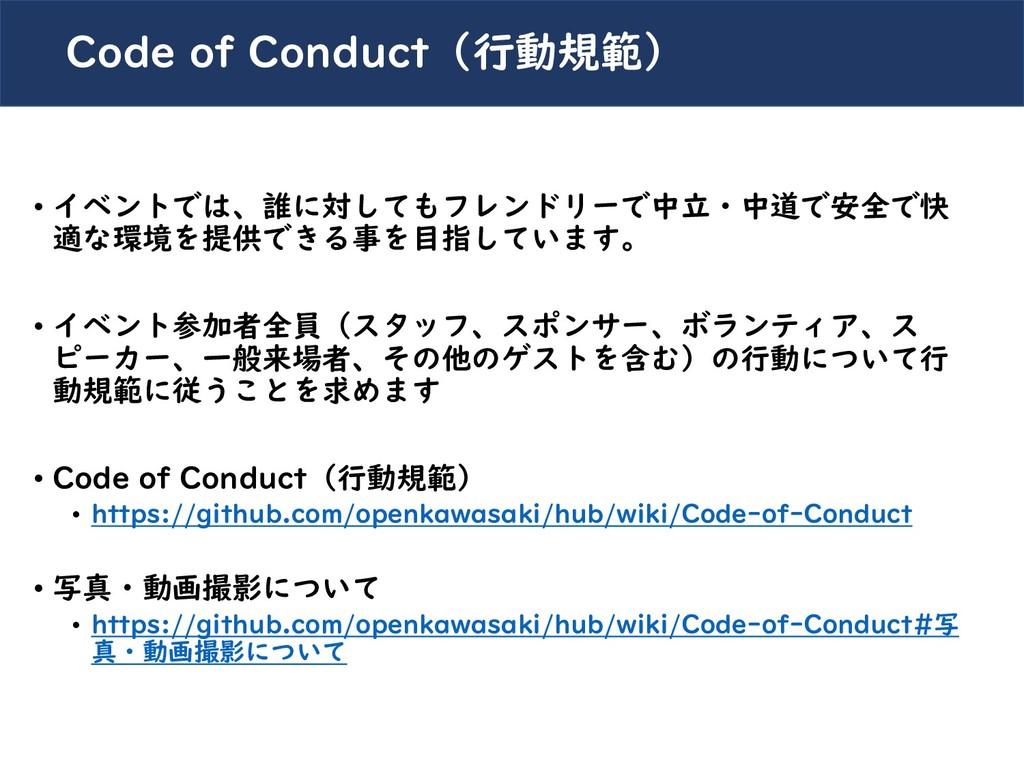 Code of Conduct(行動規範) • イベントでは、誰に対してもフレンドリーで中立・...
