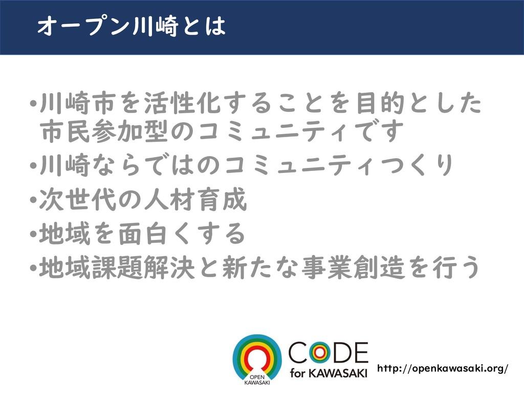 オープン川崎とは •川崎市を活性化することを目的とした 市民参加型のコミュニティです •川崎な...