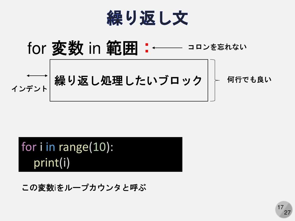 17 27 for i in range(10): print(i) for 変数 in 範囲...