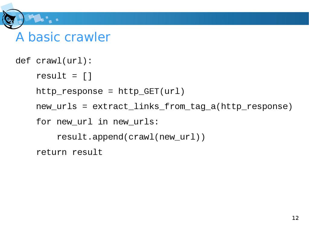12 A basic crawler def crawl(url): result = [] ...