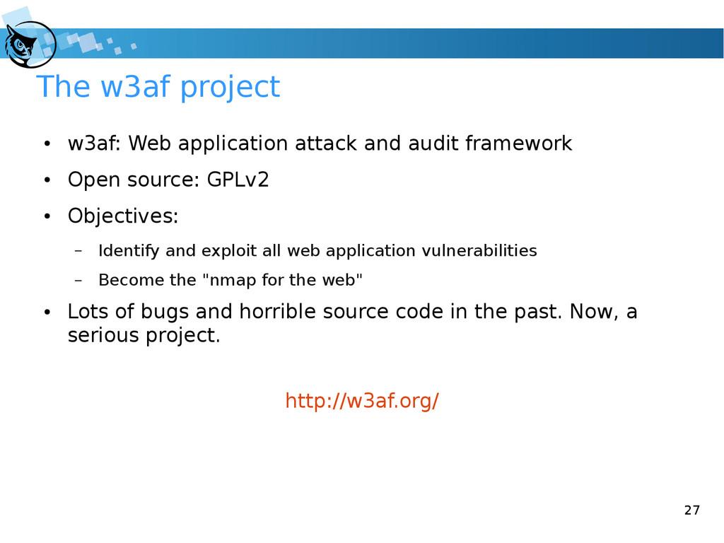 27 The w3af project ● w3af: Web application att...