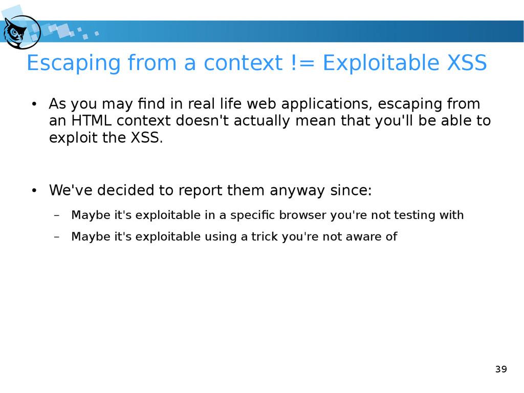 39 Escaping from a context != Exploitable XSS ●...