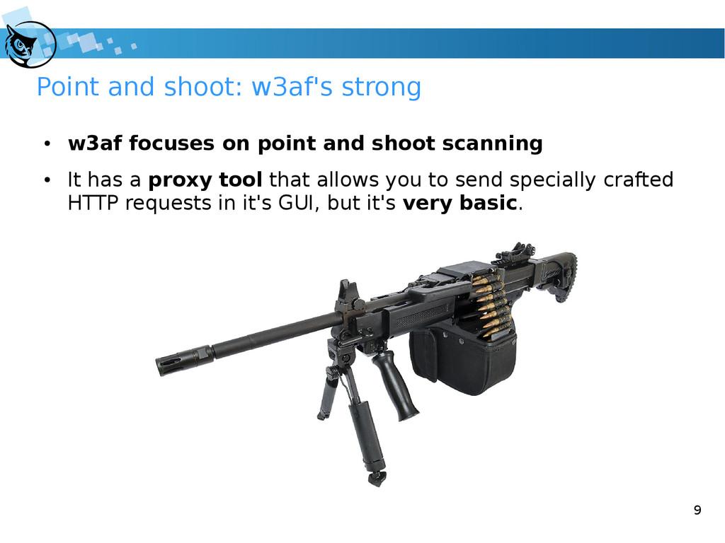 9 Point and shoot: w3af's strong ● w3af focuses...