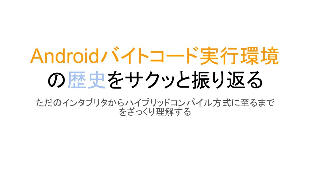 Androidバイトコード実行環境 の歴史をサクッと振り返る ただのインタプリタからハイブリッ...