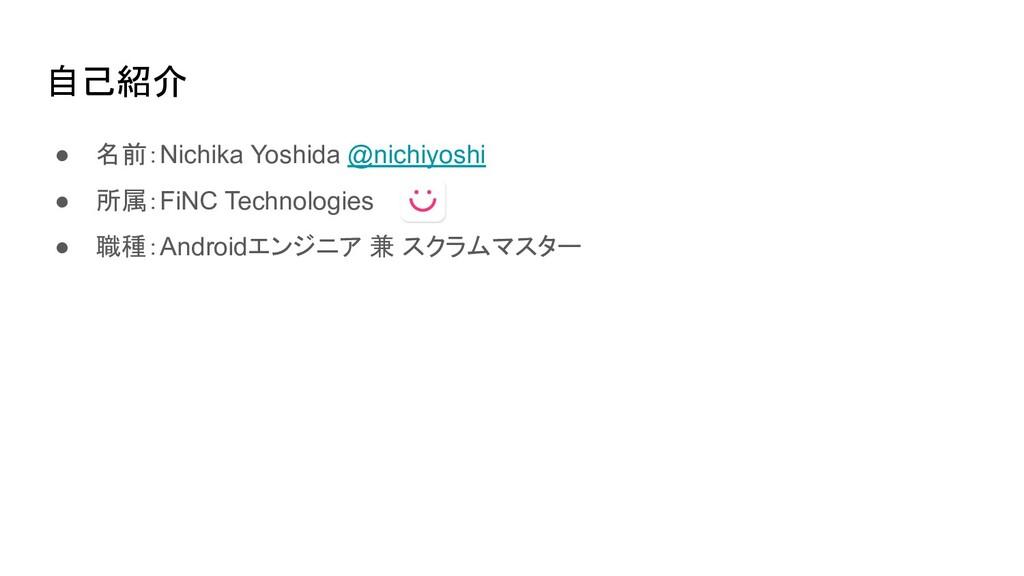 自己紹介 ● 名前:Nichika Yoshida @nichiyoshi ● 所属:FiNC...