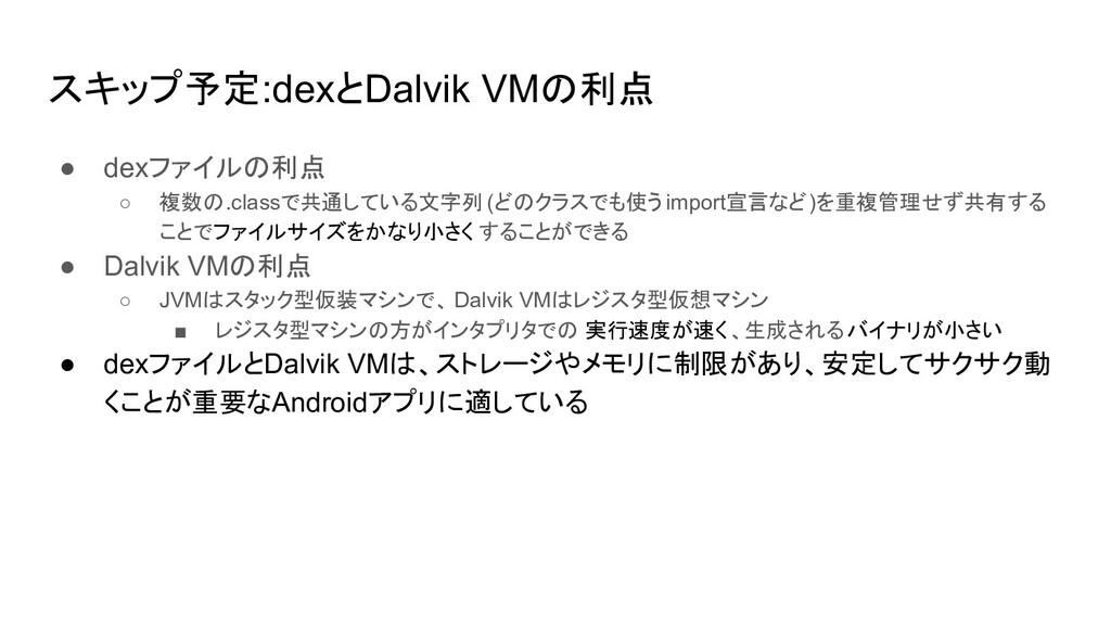 スキップ予定:dexとDalvik VMの利点 ● dexファイルの利点 ○ 複数の.clas...