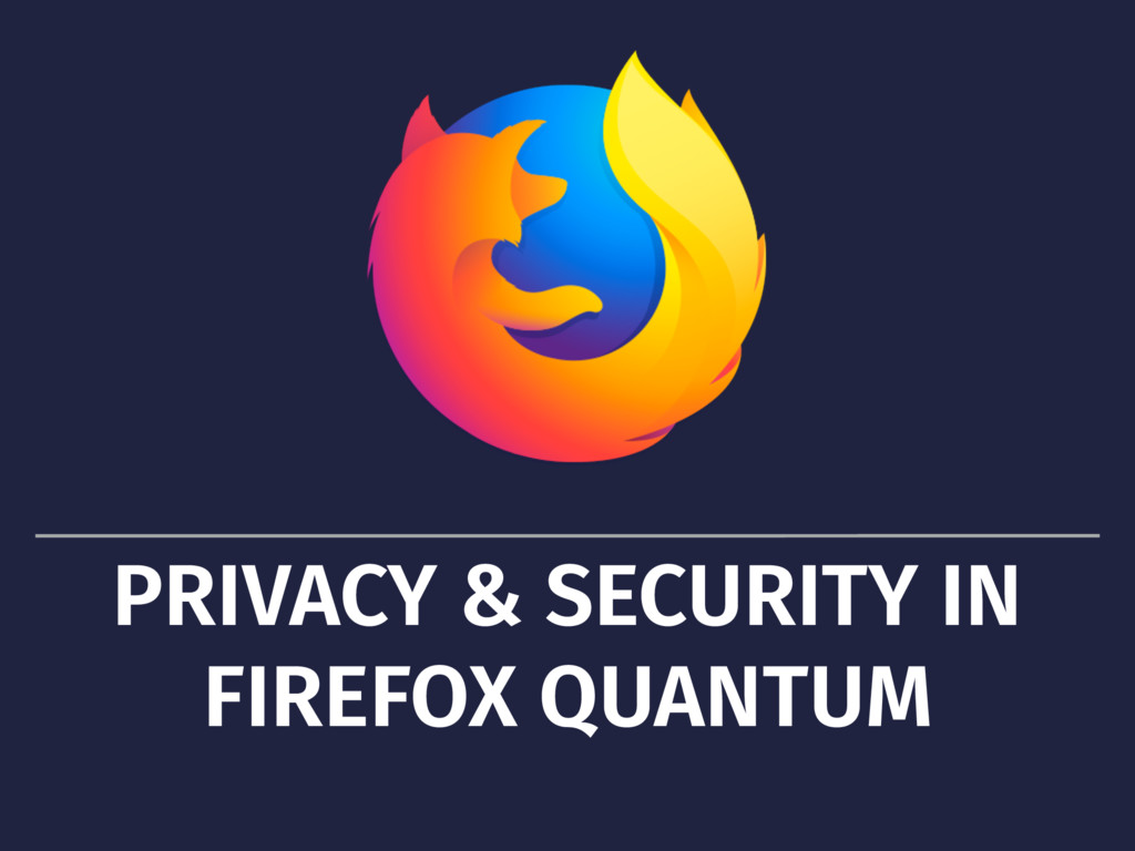 PRIVACY & SECURITY IN FIREFOX QUANTUM