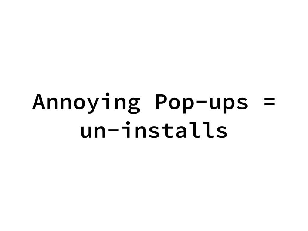Annoying Pop-ups = un-installs
